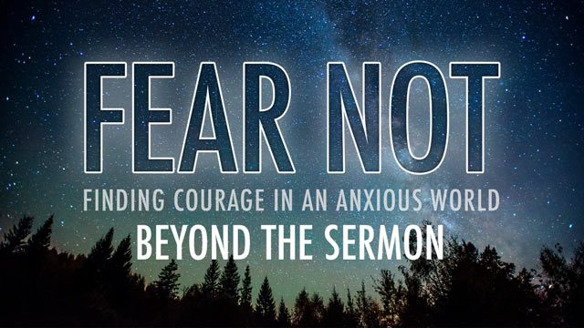 Fear Not: Beyond the Sermon Sermon Series